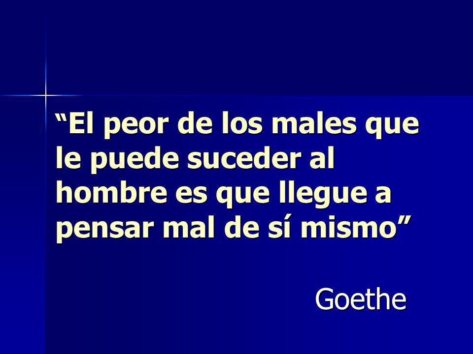 El peor de los males que le puede suceder al hombre es que llegue a pensar mal de sí mismo El peor de los males que le puede suceder al hombre es que llegue a pensar mal de sí mismo Goethe
