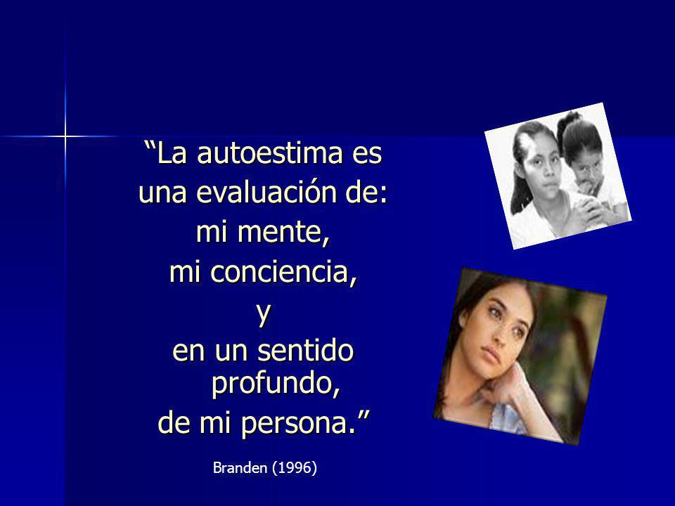 La autoestima es una evaluación de: mi mente, mi conciencia, y en un sentido profundo, de mi persona. Branden (1996)