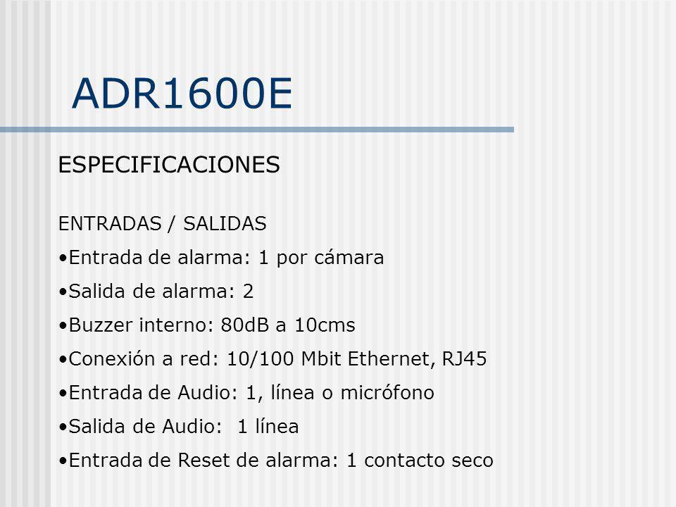 ADR1600E ESPECIFICACIONES ENTRADAS / SALIDAS Entrada de alarma: 1 por cámara Salida de alarma: 2 Buzzer interno: 80dB a 10cms Conexión a red: 10/100 M