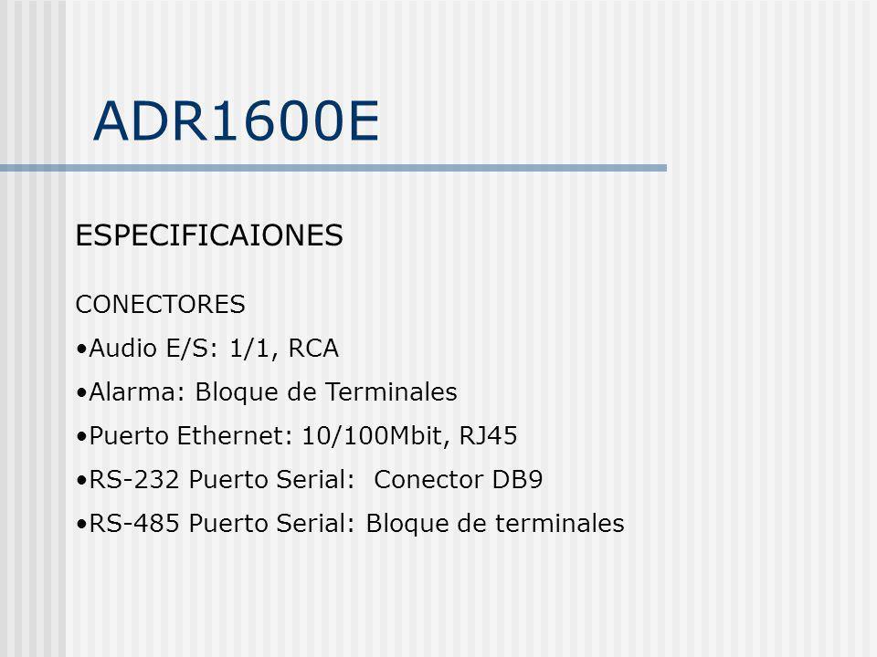 ADR1600E ESPECIFICAIONES CONECTORES Audio E/S: 1/1, RCA Alarma: Bloque de Terminales Puerto Ethernet: 10/100Mbit, RJ45 RS-232 Puerto Serial: Conector
