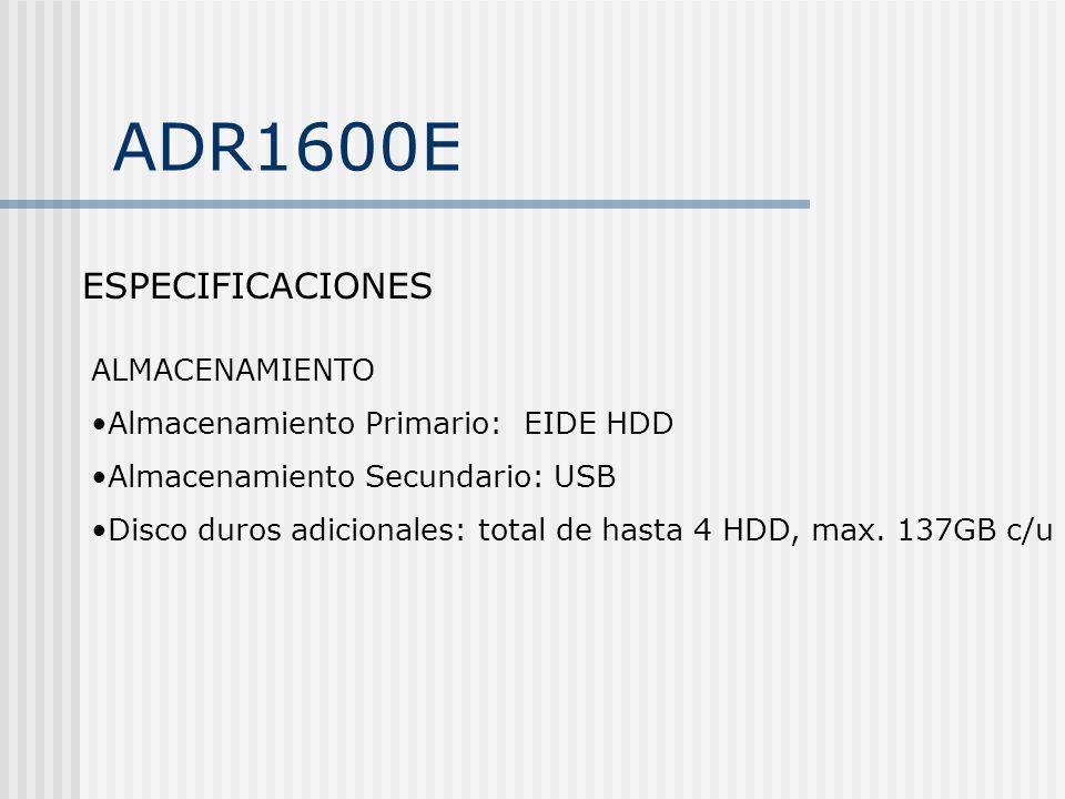 ADR1600E ESPECIFICACIONES ALMACENAMIENTO Almacenamiento Primario: EIDE HDD Almacenamiento Secundario: USB Disco duros adicionales: total de hasta 4 HD