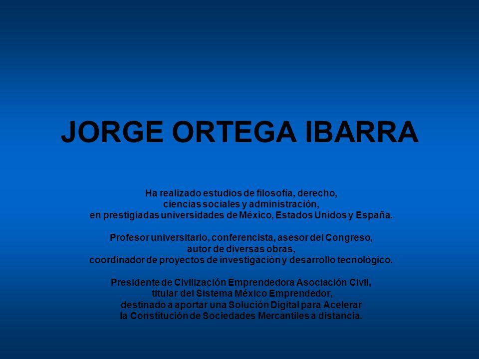 JORGE ORTEGA IBARRA Ha realizado estudios de filosofía, derecho, ciencias sociales y administración, en prestigiadas universidades de México, Estados Unidos y España.