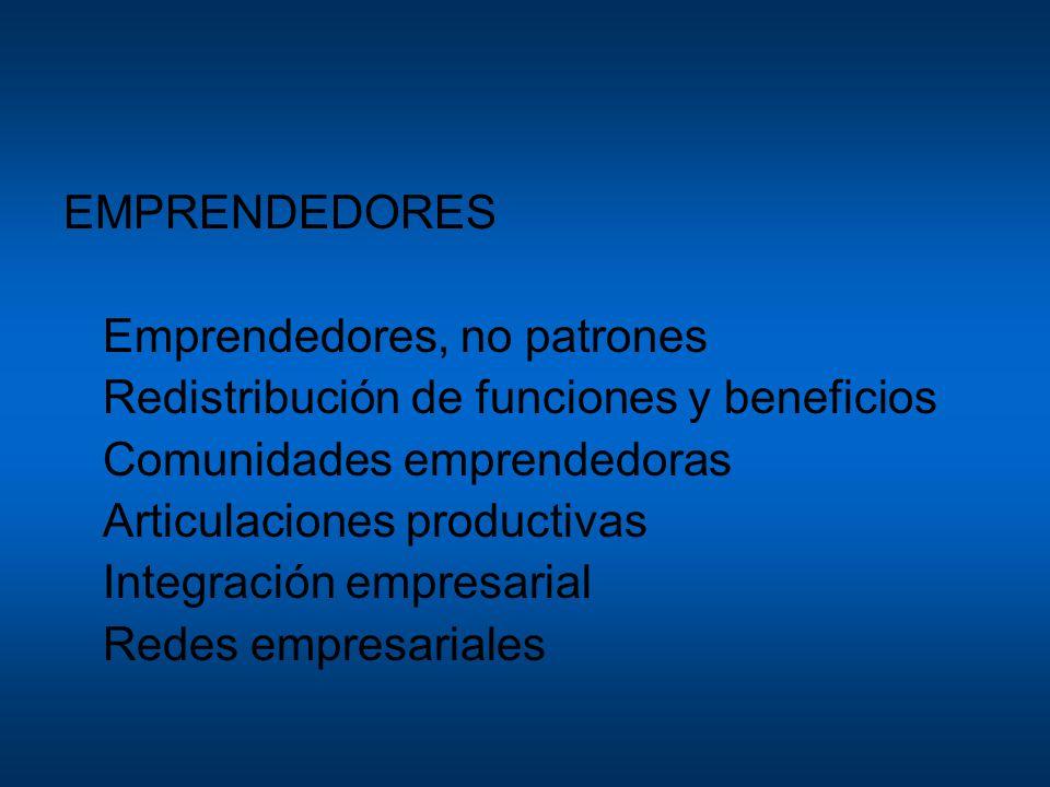 EMPRENDEDORES Emprendedores, no patrones Redistribución de funciones y beneficios Comunidades emprendedoras Articulaciones productivas Integración emp