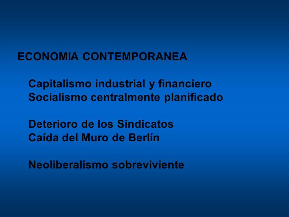 ECONOMIA CONTEMPORANEA Capitalismo industrial y financiero Socialismo centralmente planificado Deterioro de los Sindicatos Caída del Muro de Berlín Neoliberalismo sobreviviente