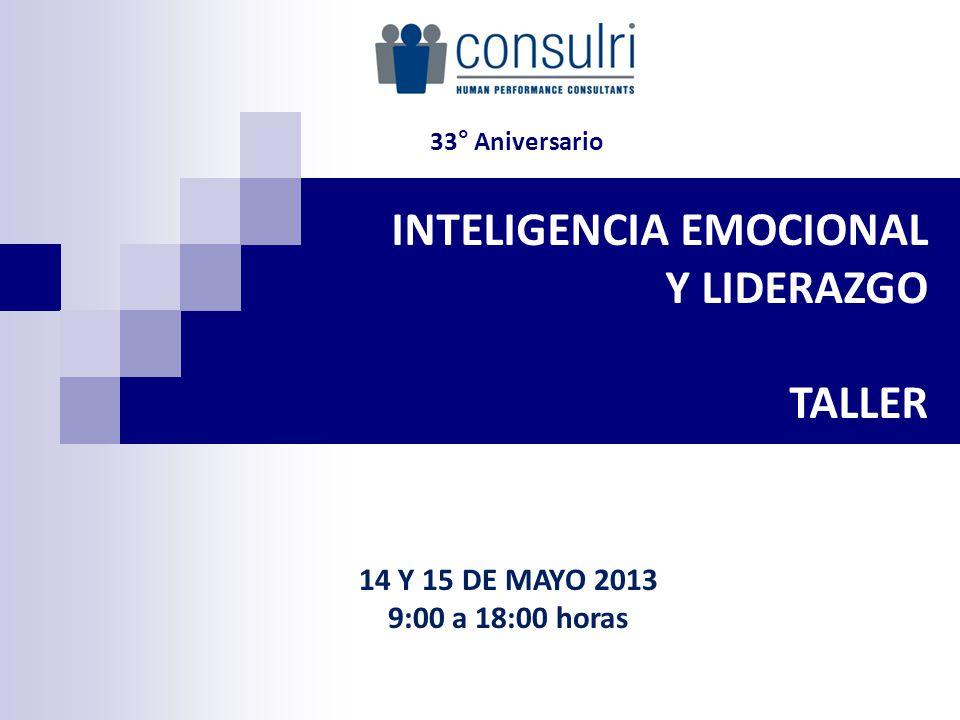 INTELIGENCIA EMOCIONAL Y LIDERAZGO TALLER 14 Y 15 DE MAYO 2013 9:00 a 18:00 horas 33° Aniversario