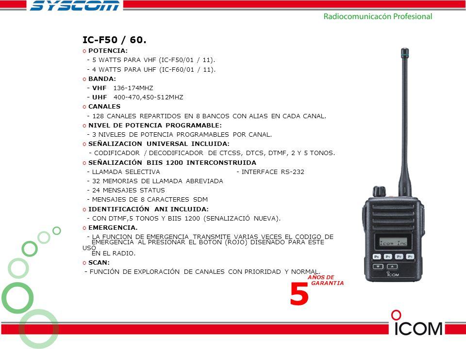 IC-F50 / 60. o POTENCIA: - 5 WATTS PARA VHF (IC-F50/01 / 11). - 4 WATTS PARA UHF (IC-F60/01 / 11). o BANDA: - VHF 136-174MHZ - UHF 400-470,450-512MHZ