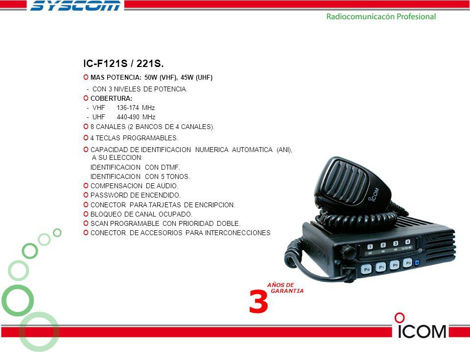 IC-F121S / 221S. o MAS POTENCIA: 50W (VHF), 45W (UHF) - CON 3 NIVELES DE POTENCIA. o COBERTURA: - VHF 136-174 MHz - UHF 440-490 MHz o 8 CANALES (2 BAN