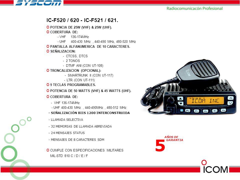 IC-F520 / 620 - IC-F521 / 621. o POTENCIA DE 25W (VHF) & 25W (UHF). o COBERTURA DE: - VHF 136-174MHz - UHF 400-430 MHz, 440-490 MHz, 480-520 MHz o PAN