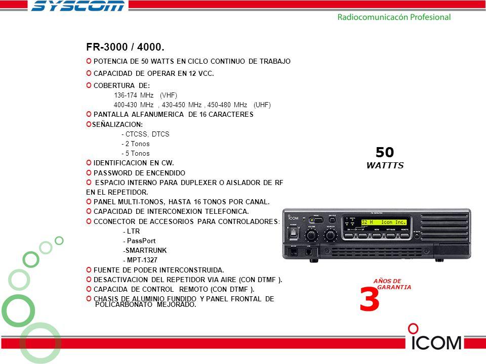 FR-3000 / 4000. o POTENCIA DE 50 WATTS EN CICLO CONTINUO DE TRABAJO o CAPACIDAD DE OPERAR EN 12 VCC. o COBERTURA DE: 136-174 MHz (VHF) 400-430 MHz, 43