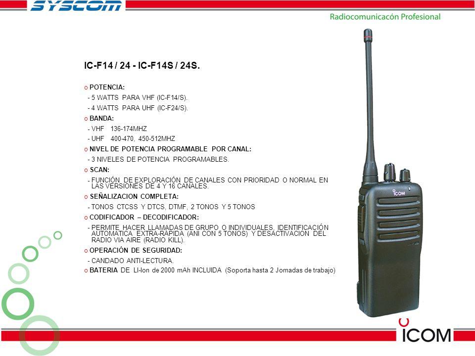 IC-F14 / 24 - IC-F14S / 24S. o POTENCIA: - 5 WATTS PARA VHF (IC-F14/S). - 4 WATTS PARA UHF (IC-F24/S). o BANDA: - VHF 136-174MHZ - UHF 400-470, 450-51
