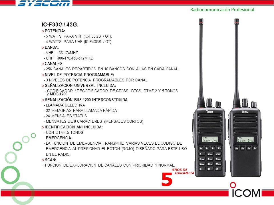 IC-F33G / 43G. o POTENCIA: - 5 WATTS PARA VHF (IC-F33GS / GT). - 4 WATTS PARA UHF (IC-F43GS / GT). o BANDA: - VHF 136-174MHZ - UHF 400-470,450-512MHZ
