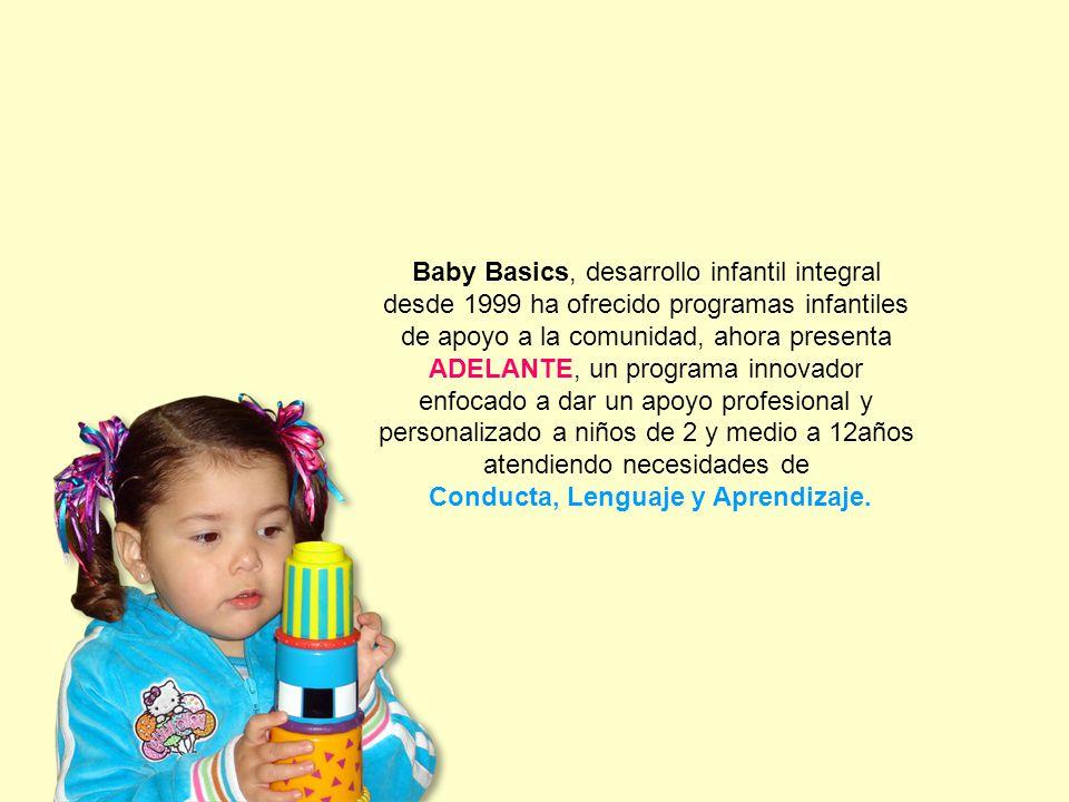 Baby Basics, desarrollo infantil integral desde 1999 ha ofrecido programas infantiles de apoyo a la comunidad, ahora presenta ADELANTE, un programa innovador enfocado a dar un apoyo profesional y personalizado a niños de 2 y medio a 12años atendiendo necesidades de Conducta, Lenguaje y Aprendizaje.