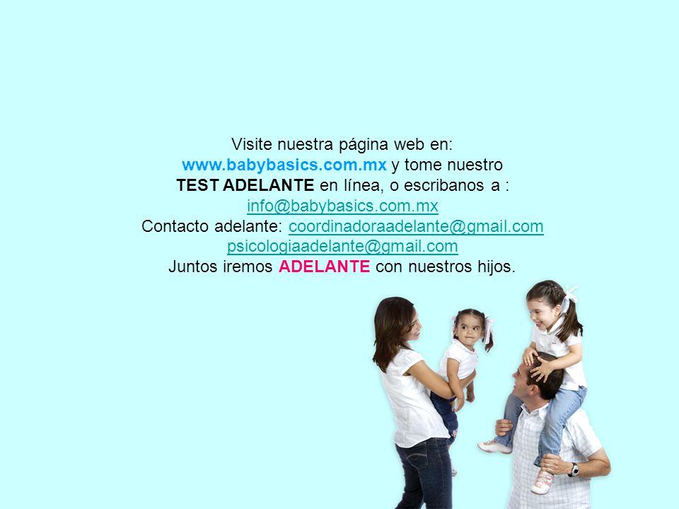 Visite nuestra página web en: www.babybasics.com.mx y tome nuestro TEST ADELANTE en línea, o escribanos a : info@babybasics.com.mx Contacto adelante: coordinadoraadelante@gmail.comcoordinadoraadelante@gmail.com psicologiaadelante@gmail.com Juntos iremos ADELANTE con nuestros hijos.