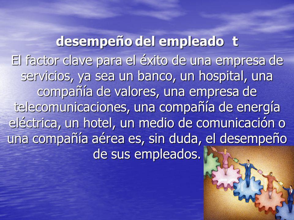 desempeño del empleadot El factor clave para el éxito de una empresa de servicios, ya sea un banco, un hospital, una compañía de valores, una empresa