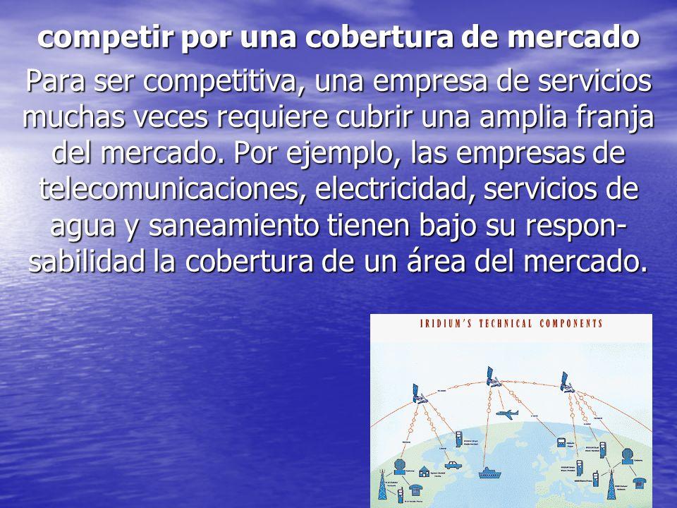 competir por una cobertura de mercado Para ser competitiva, una empresa de servicios muchas veces requiere cubrir una amplia franja del mercado. Por e