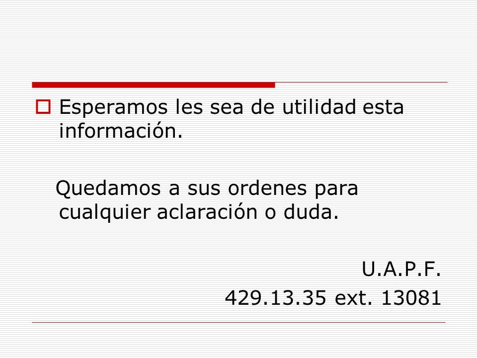 Esperamos les sea de utilidad esta información. Quedamos a sus ordenes para cualquier aclaración o duda. U.A.P.F. 429.13.35 ext. 13081