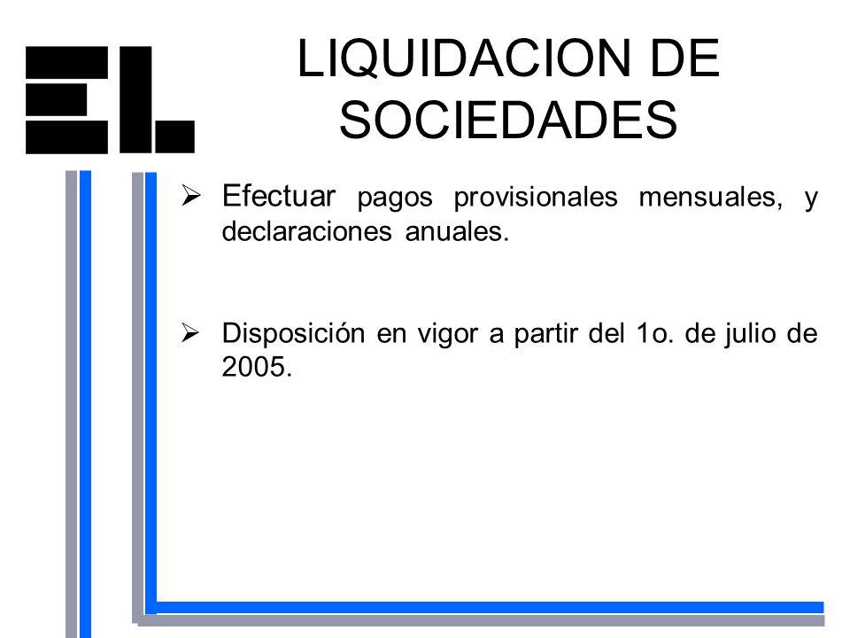LIQUIDACION DE SOCIEDADES Efectuar pagos provisionales mensuales, y declaraciones anuales. Disposición en vigor a partir del 1o. de julio de 2005.