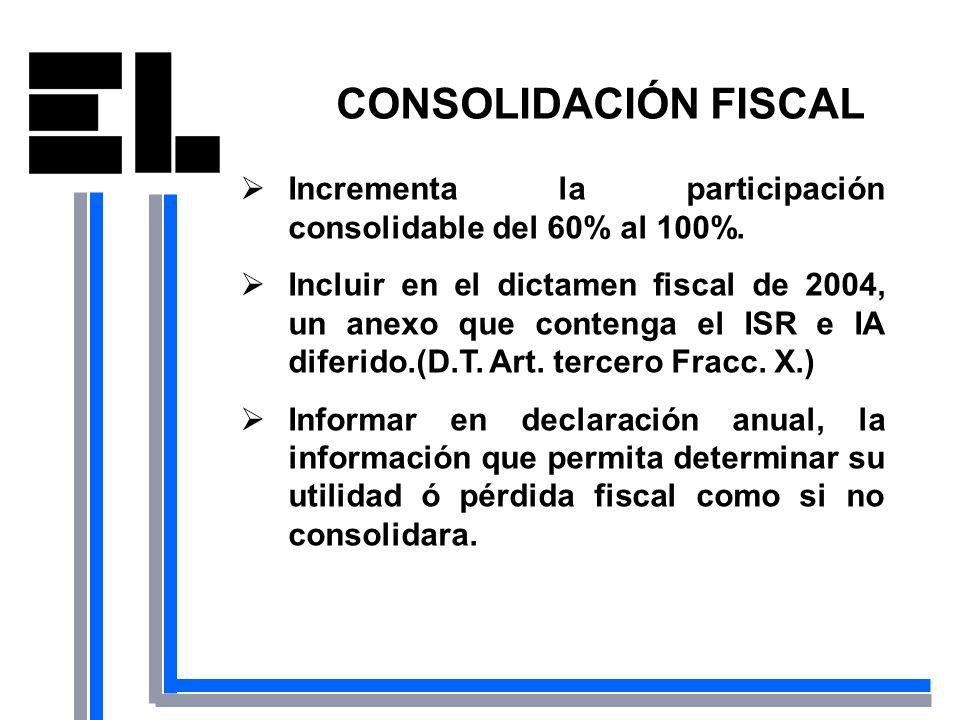 CONSOLIDACIÓN FISCAL Incrementa la participación consolidable del 60% al 100%. Incluir en el dictamen fiscal de 2004, un anexo que contenga el ISR e I