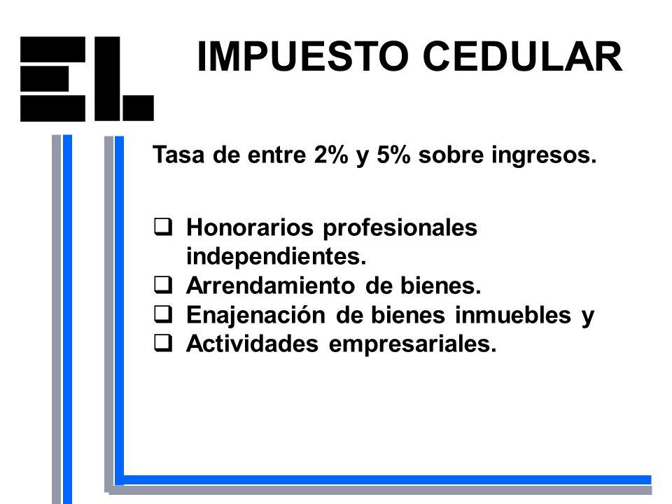 IMPUESTO CEDULAR Tasa de entre 2% y 5% sobre ingresos. Honorarios profesionales independientes. Arrendamiento de bienes. Enajenación de bienes inmuebl