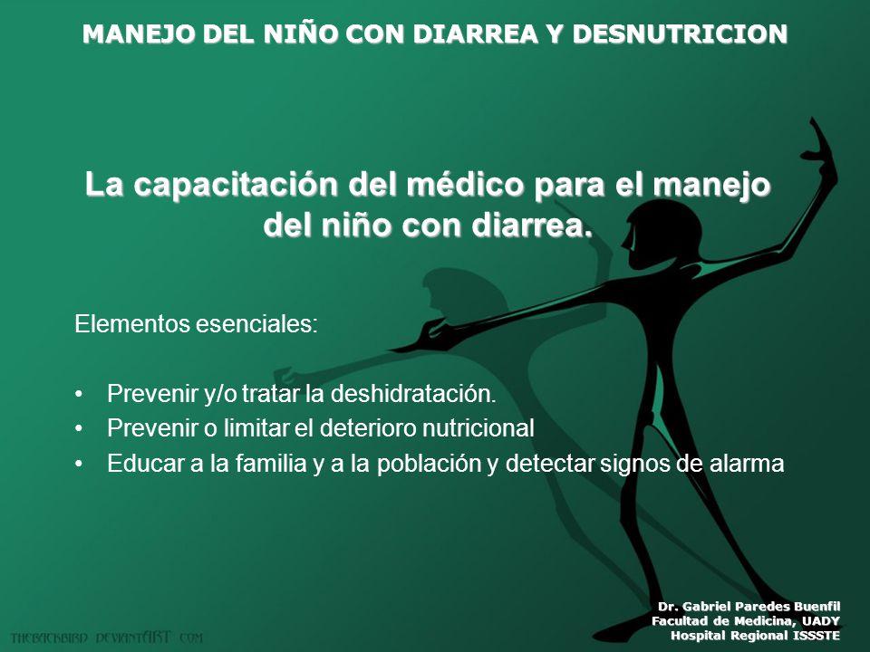 MANEJO DEL NIÑO CON DIARREA Y DESNUTRICION Dr. Gabriel Paredes Buenfil Facultad de Medicina, UADY Hospital Regional ISSSTE La capacitación del médico