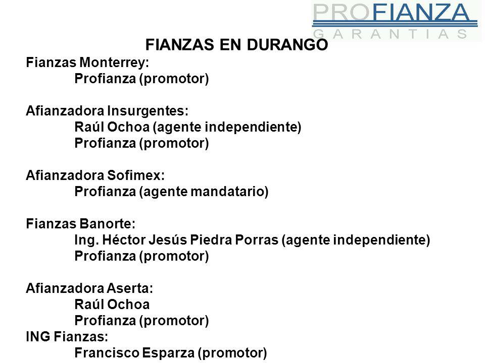 FIANZAS EN DURANGO Fianzas Monterrey: Profianza (promotor) Afianzadora Insurgentes: Raúl Ochoa (agente independiente) Profianza (promotor) Afianzadora Sofimex: Profianza (agente mandatario) Fianzas Banorte: Ing.
