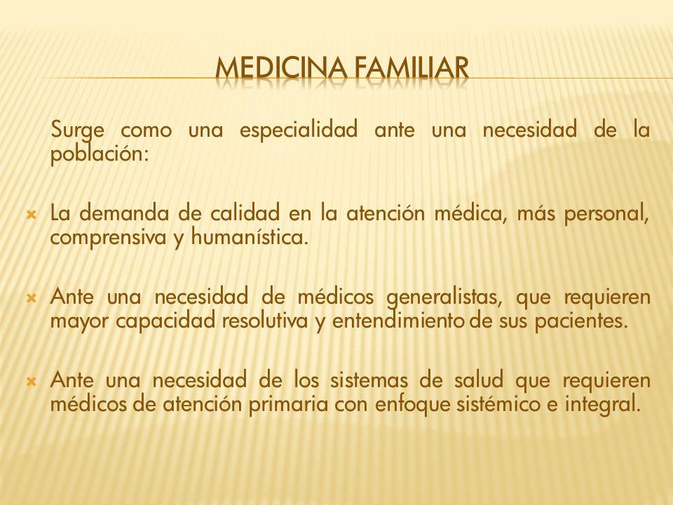Surge como una especialidad ante una necesidad de la población: La demanda de calidad en la atención médica, más personal, comprensiva y humanística.