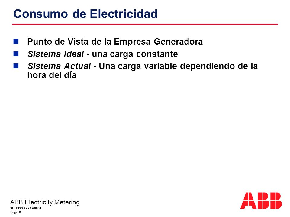 3BUSXXXXXXR0001 Page 6 ABB Electricity Metering Consumo de Electricidad Punto de Vista de la Empresa Generadora Sistema Ideal - una carga constante Sistema Actual - Una carga variable dependiendo de la hora del día