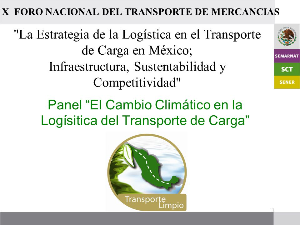 1 Panel El Cambio Climático en la Logísitica del Transporte de Carga X FORO NACIONAL DEL TRANSPORTE DE MERCANCIAS La Estrategia de la Logística en el Transporte de Carga en México; Infraestructura, Sustentabilidad y Competitividad