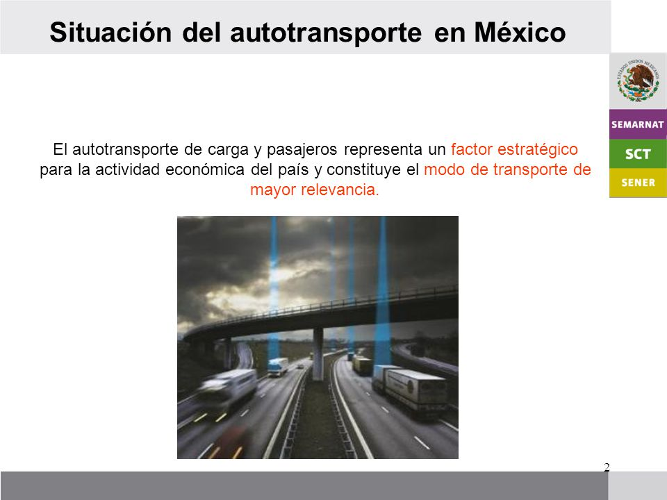 2 Situación del autotransporte en México El autotransporte de carga y pasajeros representa un factor estratégico para la actividad económica del país y constituye el modo de transporte de mayor relevancia.