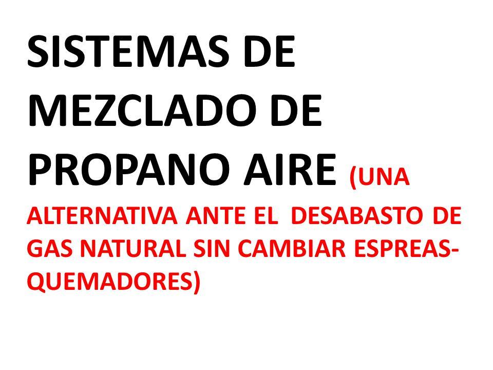 SISTEMAS DE MEZCLADO DE PROPANO AIRE (UNA ALTERNATIVA ANTE EL DESABASTO DE GAS NATURAL SIN CAMBIAR ESPREAS- QUEMADORES)