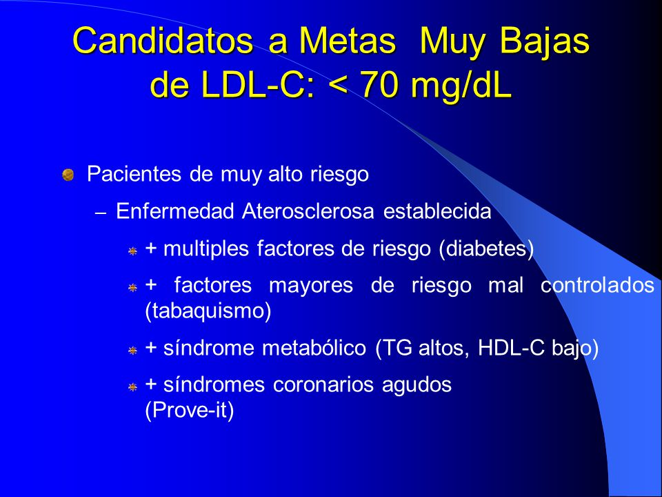 Candidatos a Metas Muy Bajas de LDL-C: < 70 mg/dL Pacientes de muy alto riesgo – Enfermedad Aterosclerosa establecida + multiples factores de riesgo (
