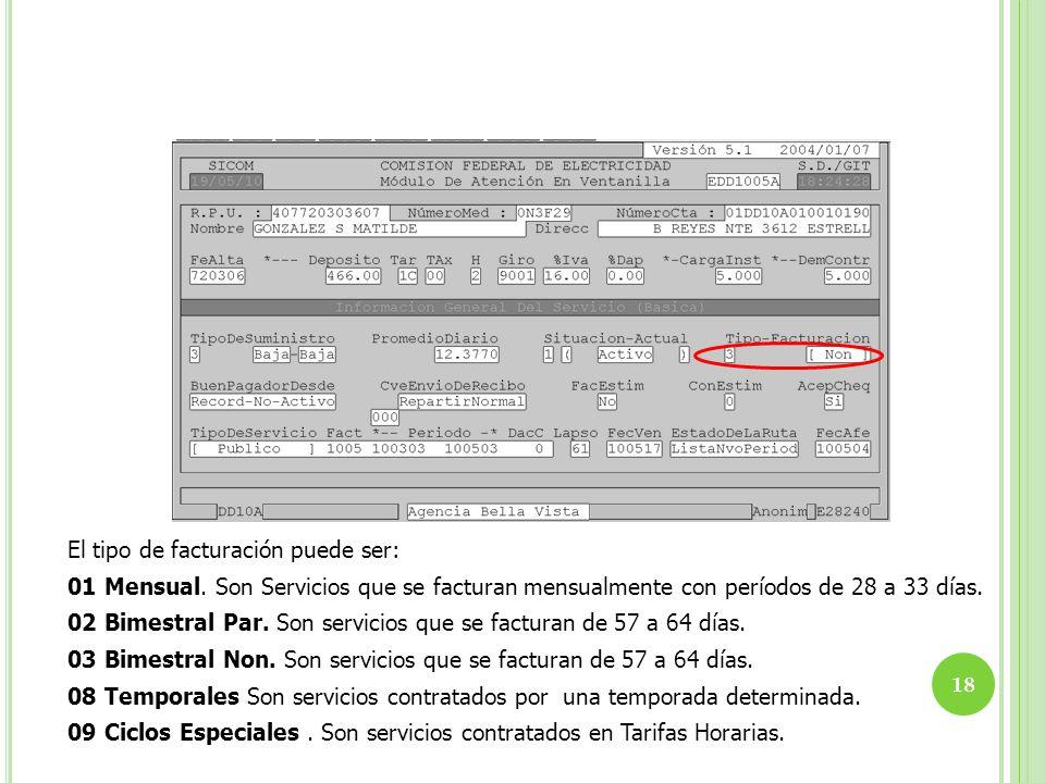 El tipo de facturación puede ser: 01 Mensual. Son Servicios que se facturan mensualmente con períodos de 28 a 33 días. 02 Bimestral Par. Son servicios