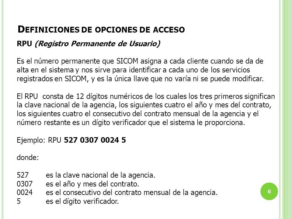 D EFINICIONES DE OPCIONES DE ACCESO 6 RPU (Registro Permanente de Usuario) Es el número permanente que SICOM asigna a cada cliente cuando se da de alt