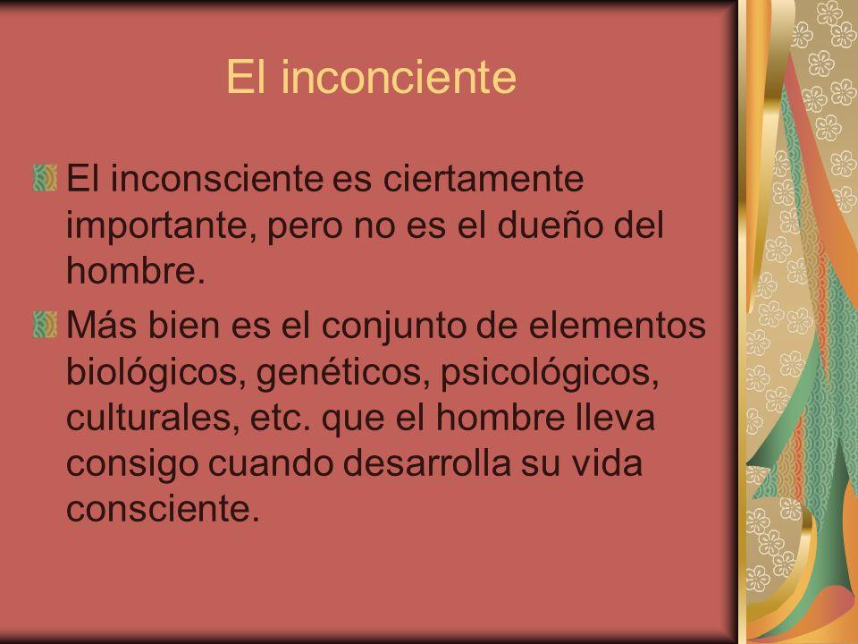El inconciente El inconsciente es ciertamente importante, pero no es el dueño del hombre. Más bien es el conjunto de elementos biológicos, genéticos,