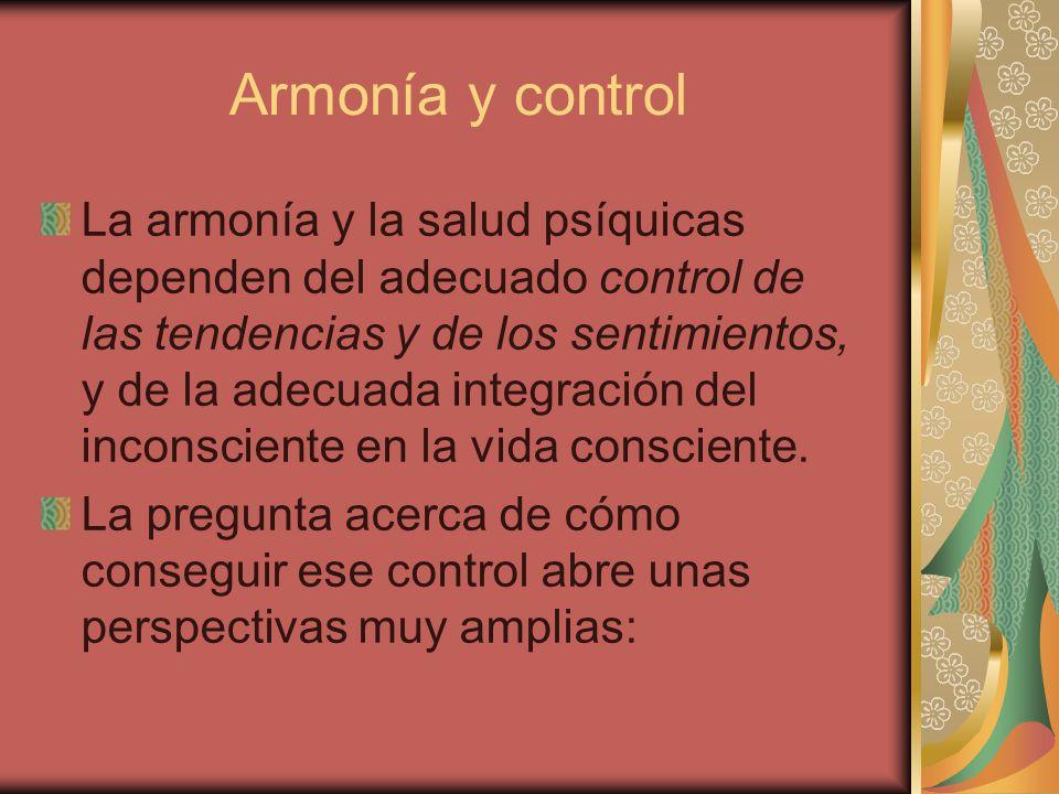 Armonía y control La armonía y la salud psíquicas dependen del adecuado control de las tendencias y de los sentimientos, y de la adecuada integración