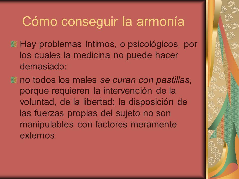 Cómo conseguir la armonía Hay problemas íntimos, o psicológicos, por los cuales la medicina no puede hacer demasiado: no todos los males se curan con
