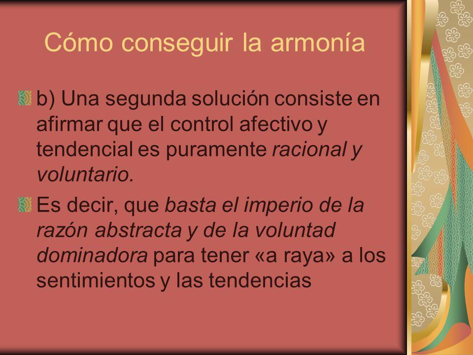 Cómo conseguir la armonía b) Una segunda solución consiste en afirmar que el control afectivo y tendencial es puramente racional y voluntario. Es deci