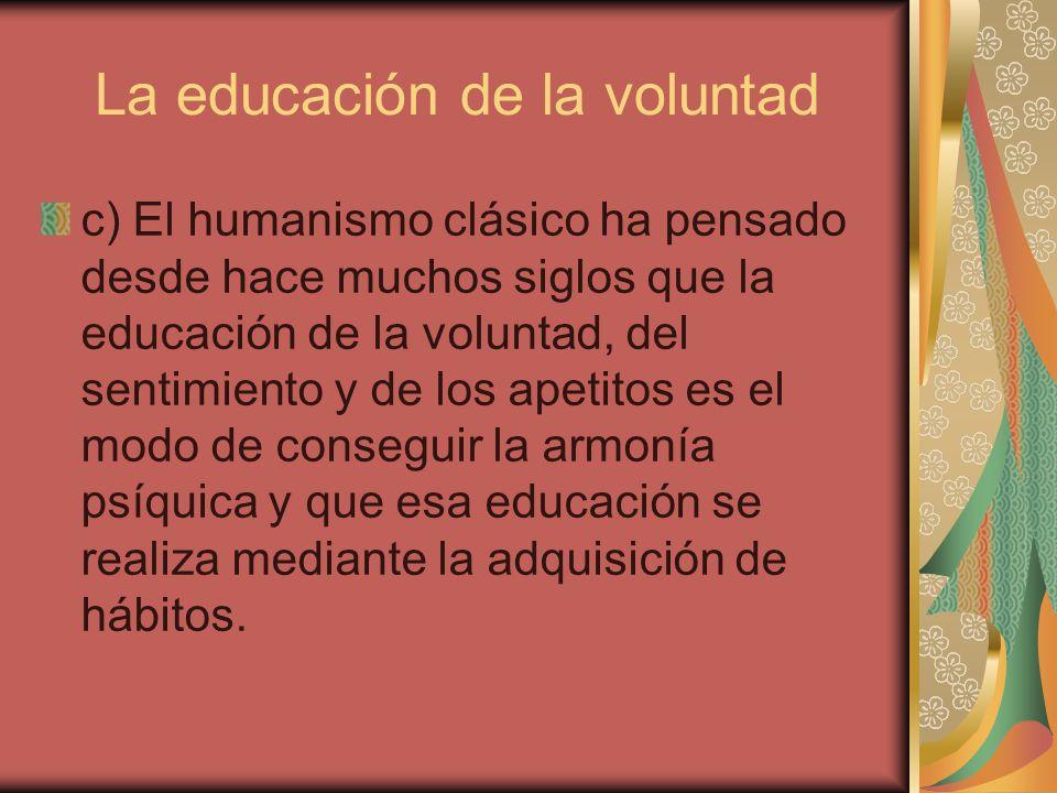 La educación de la voluntad c) El humanismo clásico ha pensado desde hace muchos siglos que la educación de la voluntad, del sentimiento y de los apet
