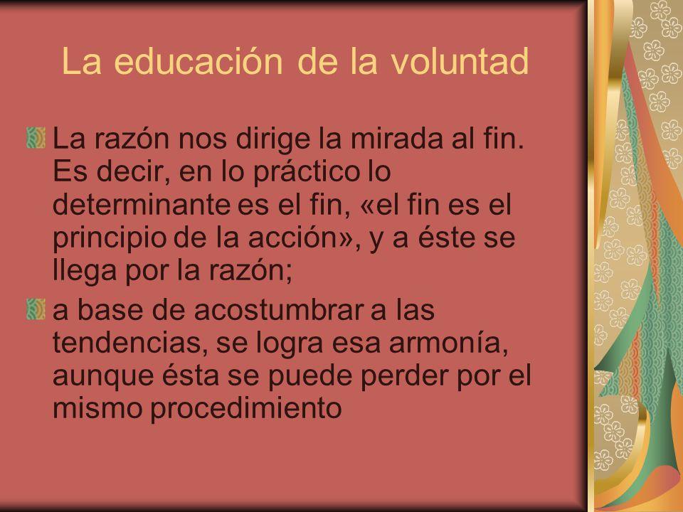 La educación de la voluntad La razón nos dirige la mirada al fin. Es decir, en lo práctico lo determinante es el fin, «el fin es el principio de la ac