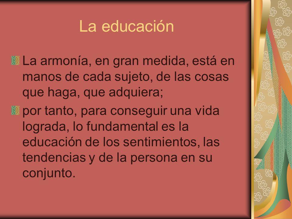 La educación La armonía, en gran medida, está en manos de cada sujeto, de las cosas que haga, que adquiera; por tanto, para conseguir una vida lograda