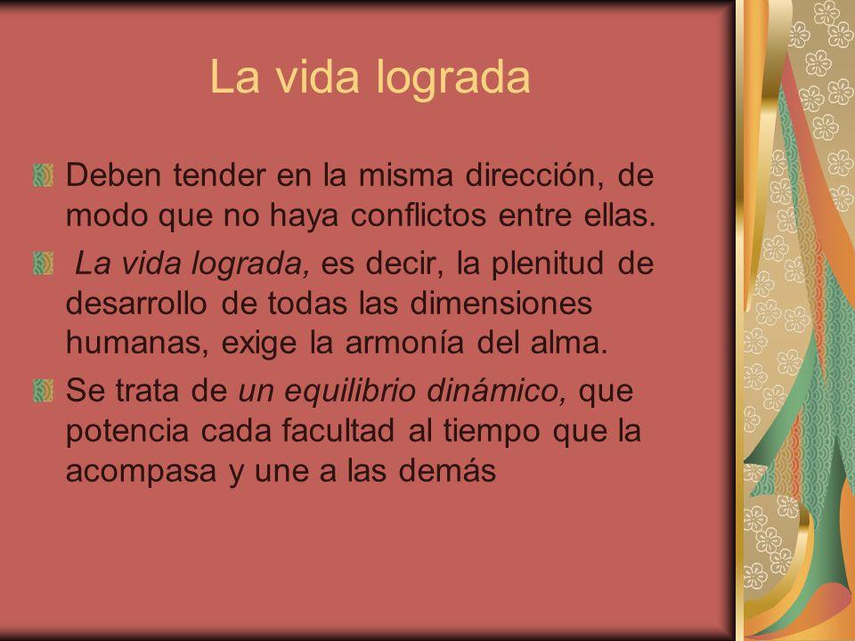 La vida lograda Deben tender en la misma dirección, de modo que no haya conflictos entre ellas. La vida lograda, es decir, la plenitud de desarrollo d