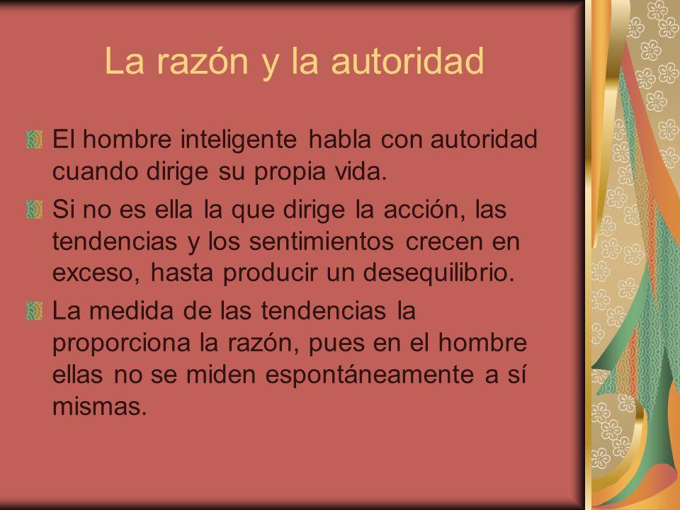 La razón y la autoridad El hombre inteligente habla con autoridad cuando dirige su propia vida. Si no es ella la que dirige la acción, las tendencias