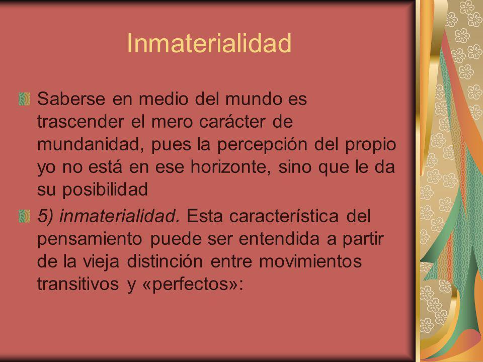 Inmaterialidad Saberse en medio del mundo es trascender el mero carácter de mundanidad, pues la percepción del propio yo no está en ese horizonte, sino que le da su posibilidad 5) inmaterialidad.