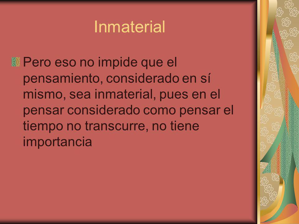 Inmaterial Pero eso no impide que el pensamiento, considerado en sí mismo, sea inmaterial, pues en el pensar considerado como pensar el tiempo no transcurre, no tiene importancia
