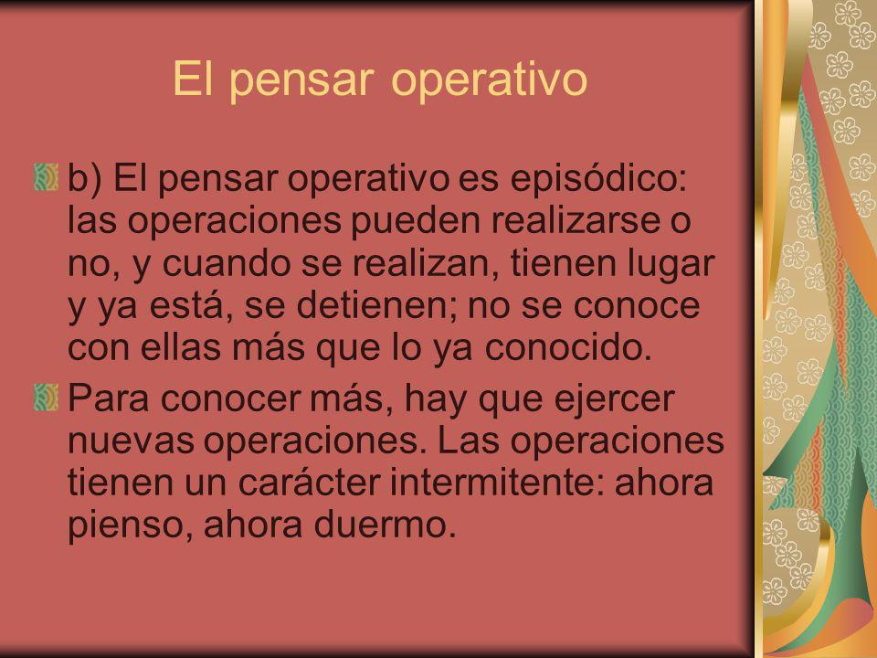 El pensar operativo b) El pensar operativo es episódico: las operaciones pueden realizarse o no, y cuando se realizan, tienen lugar y ya está, se detienen; no se conoce con ellas más que lo ya conocido.