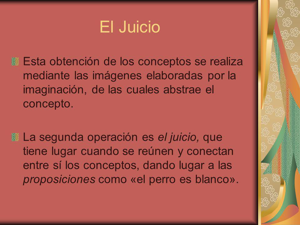 El Juicio Esta obtención de los conceptos se realiza mediante las imágenes elaboradas por la imaginación, de las cuales abstrae el concepto.