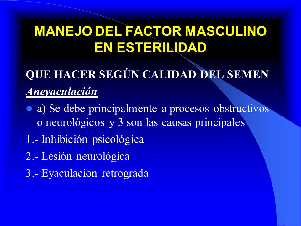 MANEJO DEL FACTOR MASCULINO EN ESTERILIDAD QUE HACER SEGÚN CALIDAD DEL SEMEN Aneyaculación a) Se debe principalmente a procesos obstructivos o neuroló