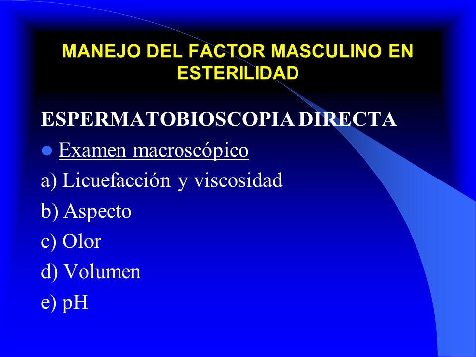 MANEJO DEL FACTOR MASCULINO EN ESTERILIDAD ESPERMATOBIOSCOPIA DIRECTA Examen microscópico 1) Concentración ( 20 a 250 millones) 2) Movilidad: A) Lineal progresiva rápida (25% o más) B) Lineal progresiva lenta (A + B 50% o más) C) In situ D) Inmóvil (50% o más valorar vitalidad) 3) Morfología (Más 30%) 4) Leucocitos