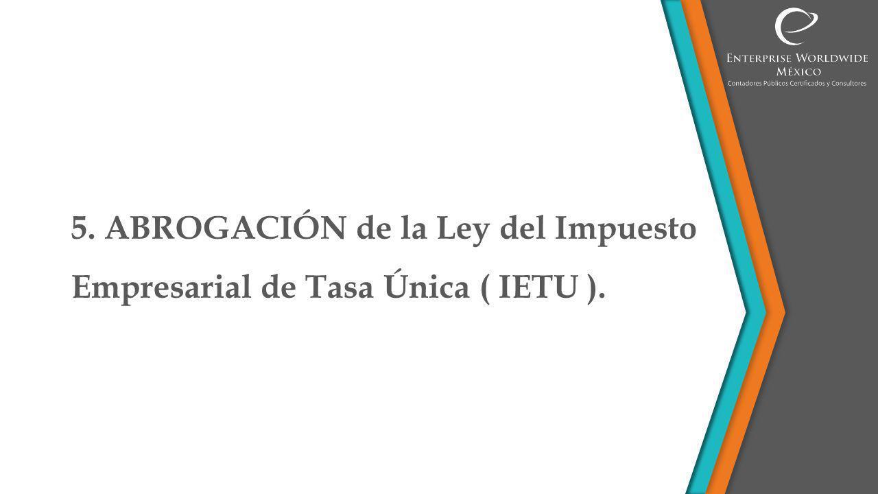 5. ABROGACIÓN de la Ley del Impuesto Empresarial a Tasa Única ( IETU ). SE ELIMINA IETU.