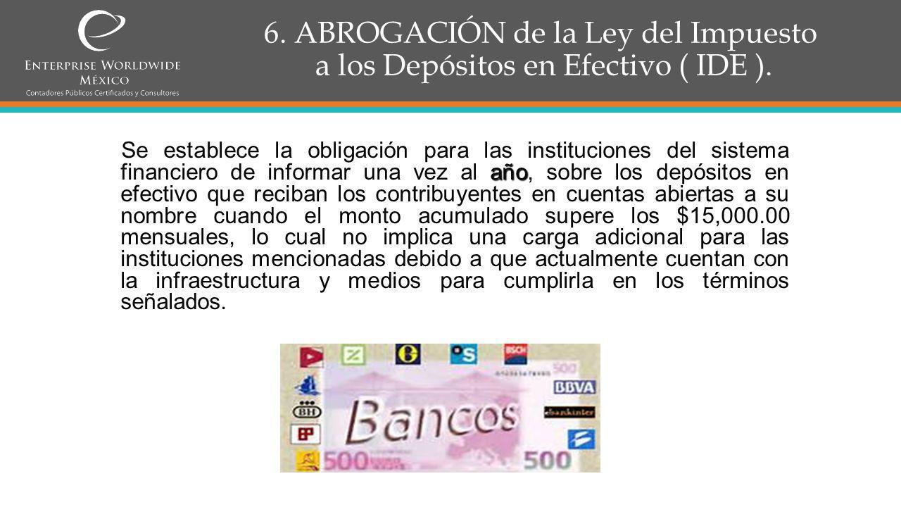 6.ABROGACIÓN de la Ley del Impuesto a los Depósitos en Efectivo ( IDE ).